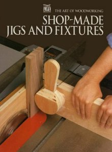 The Art Of Woodworking - Shop-Made Jigs And Fixtures
